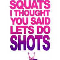 Squats I Thought You Said Shots